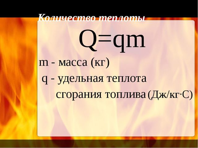Количество теплоты Q=qm m - масса (кг) q - удельная теплота сгорания топлива...