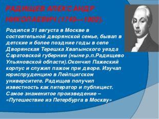 РАДИЩЕВ АЛЕКСАНДР НИКОЛАЕВИЧ (1749—1802). Родился 31 августа в Москве в сост