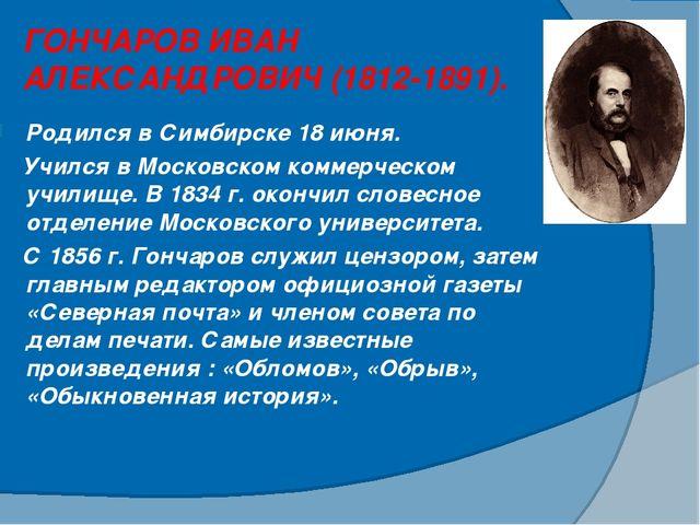 ГОНЧАРОВ ИВАН АЛЕКСАНДРОВИЧ (1812-1891). Родился в Симбирске 18 июня. Учился...