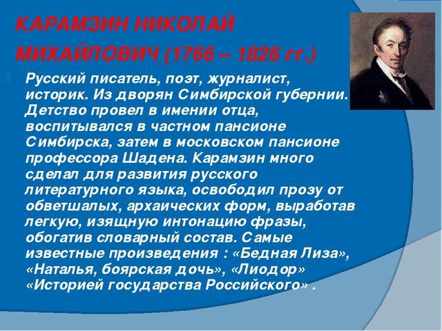 КАРАМЗИН НИКОЛАЙ МИХАЙЛОВИЧ (1766 – 1826 гг.) Русский писатель, поэт, журнали...