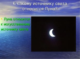 К какому источнику света относится Луна? Луна относится к искусственному исто