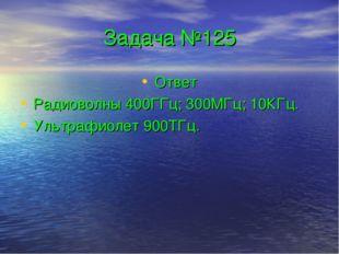 Задача №125 Ответ Радиоволны 400ГГц; 300МГц; 10КГц. Ультрафиолет 900ТГц.