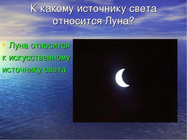 К какому источнику света относится Луна? Луна относится к искусственному исто...