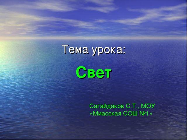 Тема урока: Свет Сагайдаков С.Т., МОУ «Миасская СОШ №1»