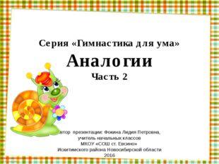 Серия «Гимнастика для ума» Аналогии Часть 2 Автор презентации: Фокина Лидия П