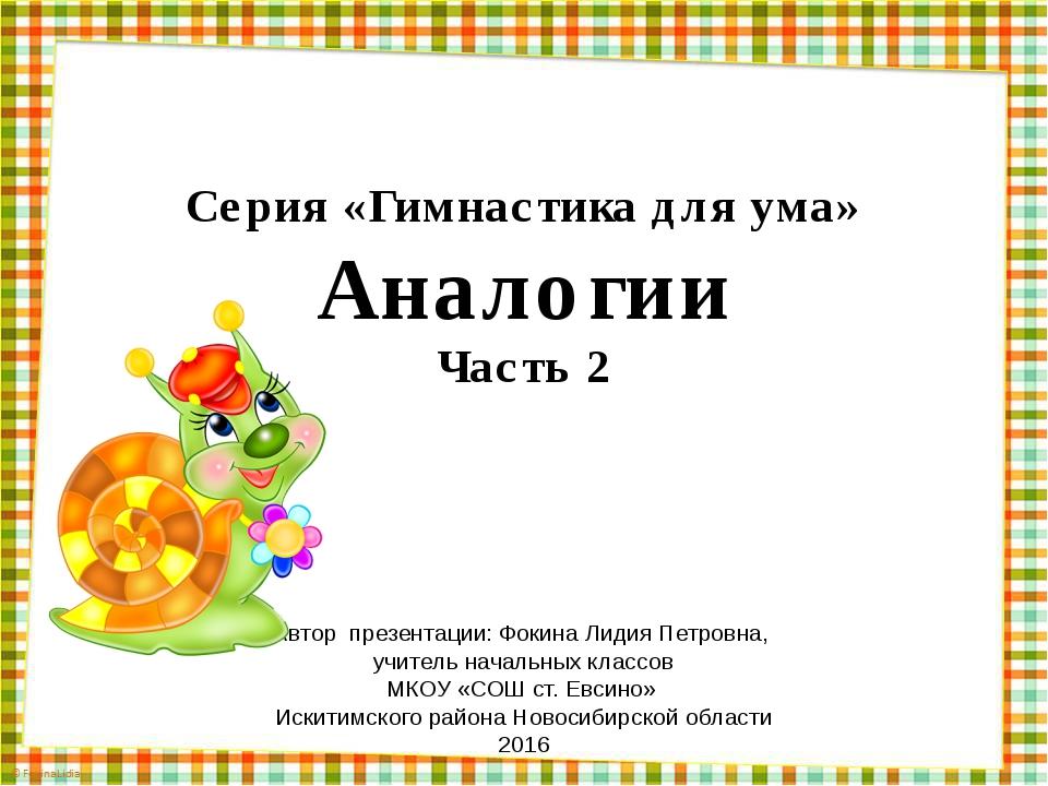 Серия «Гимнастика для ума» Аналогии Часть 2 Автор презентации: Фокина Лидия П...