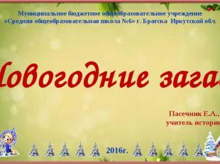 Новогодние загадки Пасечник Е.А., учитель истории 2016г. Муниципальное бюджет