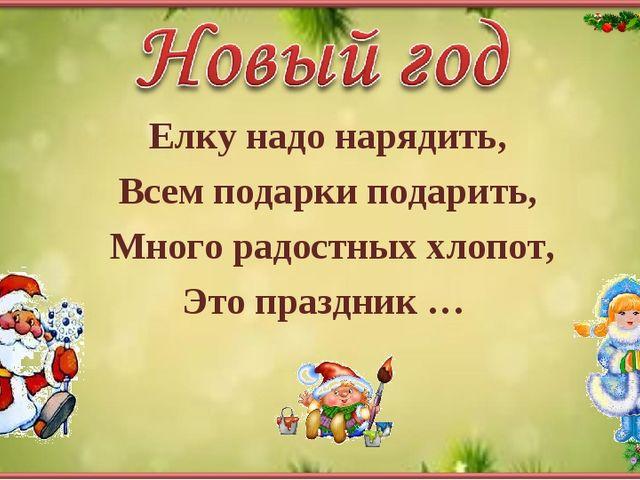 Елку надо нарядить, Всем подарки подарить, Много радостных хлопот, Это праздн...