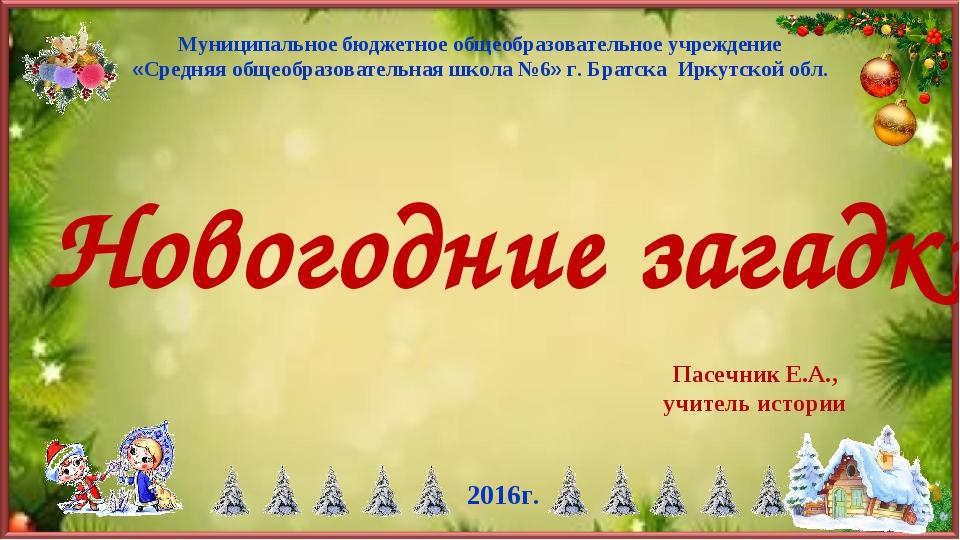 Новогодние загадки Пасечник Е.А., учитель истории 2016г. Муниципальное бюджет...
