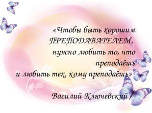 «Чтобы быть хорошим ПРЕПОДАВАТЕЛЕМ, нужно любить то, что преподаёшь и любить