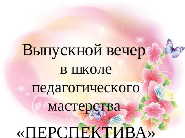 Выпускной вечер в школе педагогического мастерства «ПЕРСПЕКТИВА»