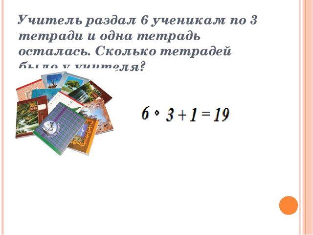 Учитель раздал 6 ученикам по 3 тетради и одна тетрадь осталась. Сколько тетра...