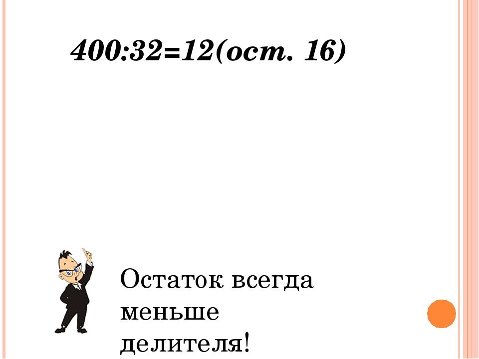 400- делимое 32 - делитель 12 – неполное частное 16 - остаток Остаток всегда...