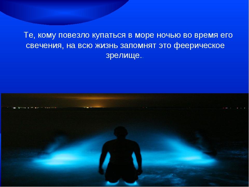 Те, кому повезло купаться вморе ночью вовремя его свечения, навсю жизнь з...