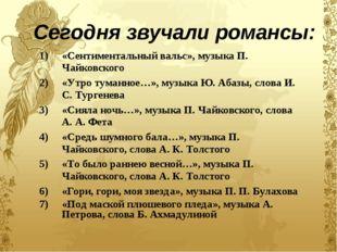 Сегодня звучали романсы: «Сентиментальный вальс», музыка П. Чайковского «Утро