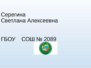 Серегина Светлана Алексеевна ГБОУ СОШ № 2089