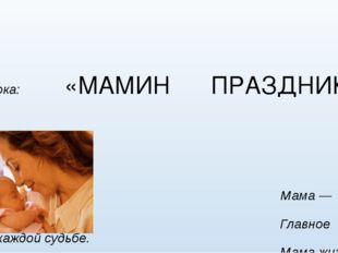 1 класс Тема урока: «МАМИН ПРАЗДНИК» Мама — первое слово, Главное слово в ка