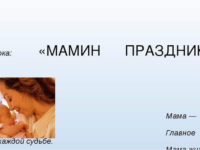 1 класс Тема урока: «МАМИН ПРАЗДНИК» Мама — первое слово, Главное слово в ка...