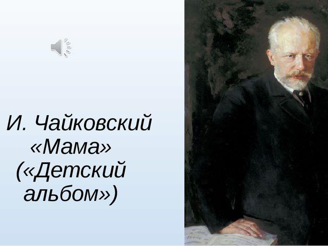 П. И. Чайковский «Мама» («Детский альбом»)
