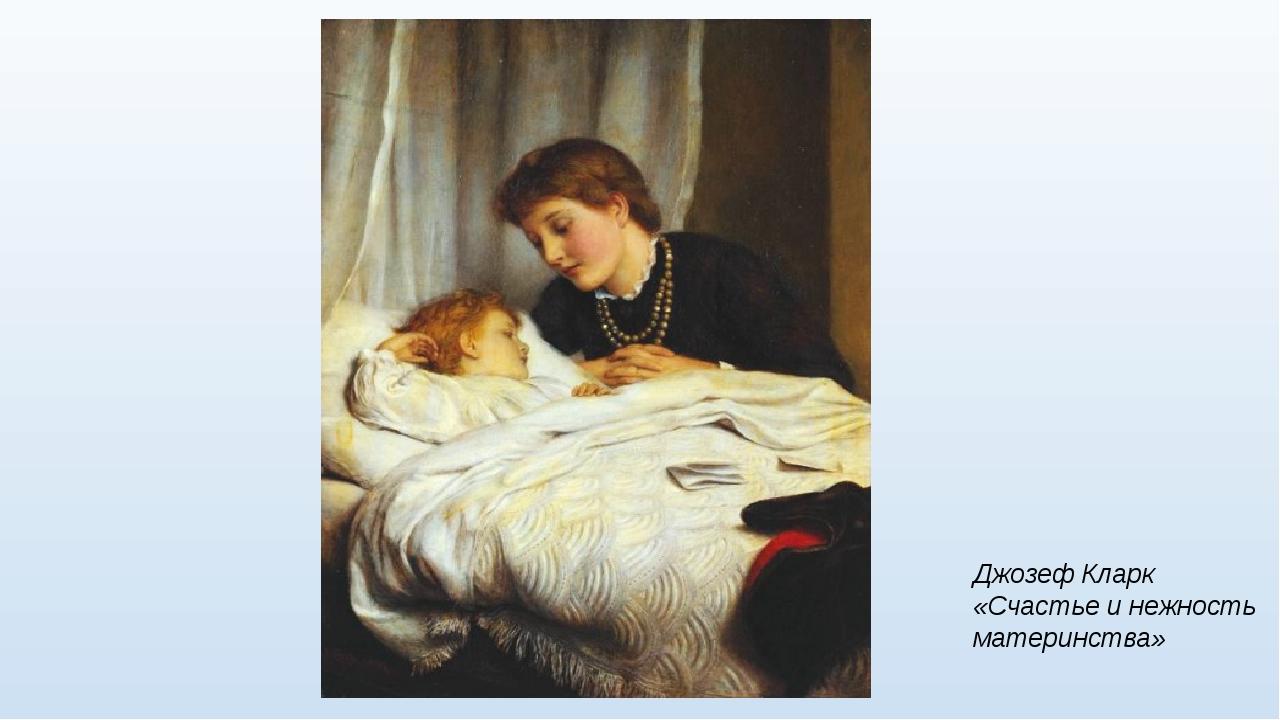 Джозеф Кларк «Счастье и нежность материнства»