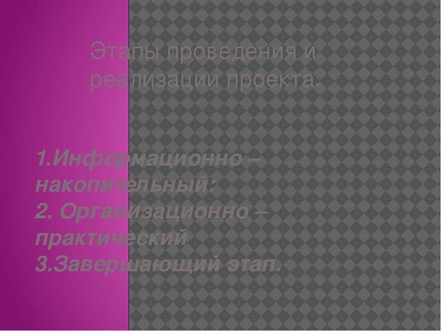 Этапы проведения и реализации проекта. 1.Информационно – накопительный: 2. Ор...