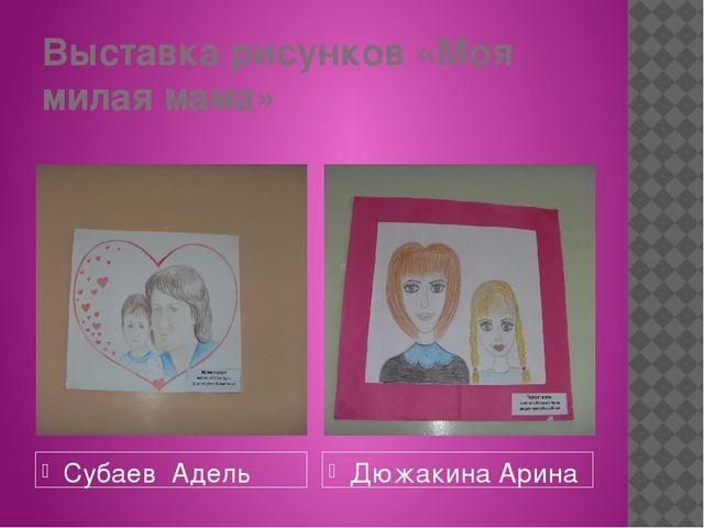 Выставка рисунков «Моя милая мама» Субаев Адель Дюжакина Арина