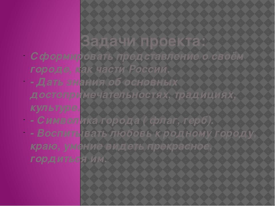 Задачи проекта: Сформировать представление о своём городе, как части России....