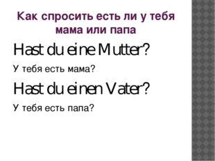 Как спросить есть ли у тебя мама или папа Hast du eine Mutter? У тебя есть ма