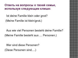 Ответь на вопросы о твоей семье, используя следующие клише: Ist deine Familie