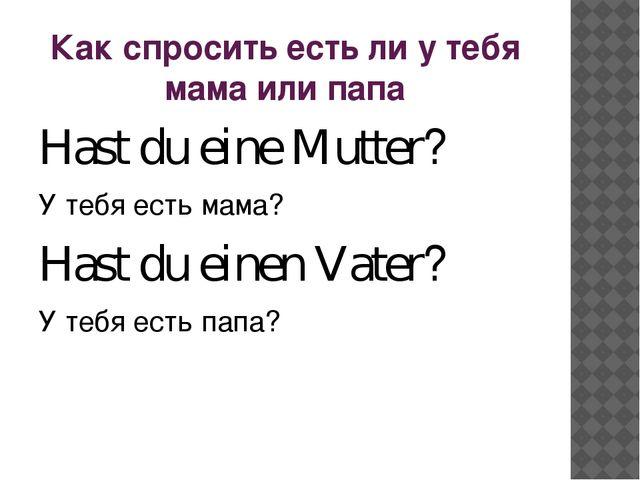 Как спросить есть ли у тебя мама или папа Hast du eine Mutter? У тебя есть ма...