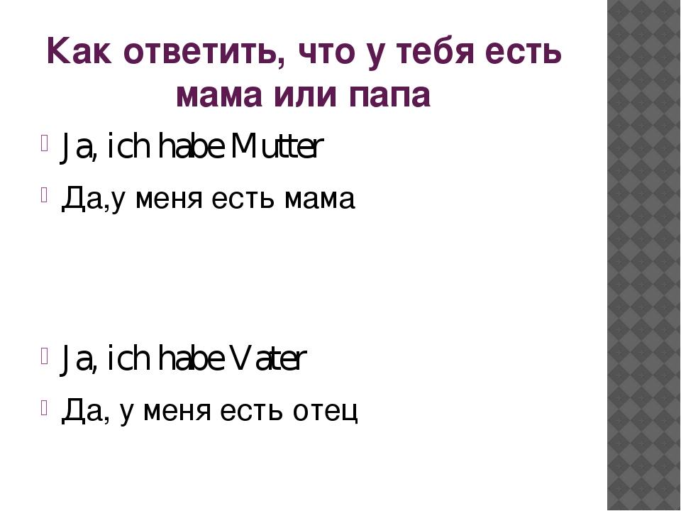 Как ответить, что у тебя есть мама или папа Ja, ich habe Mutter Да,у меня ест...