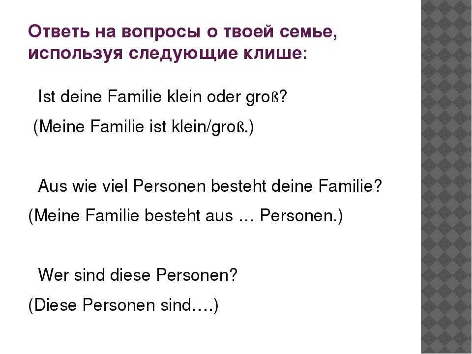 Ответь на вопросы о твоей семье, используя следующие клише: Ist deine Familie...