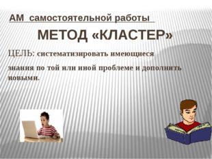 АМ самостоятельной работы МЕТОД «КЛАСТЕР» ЦЕЛЬ: систематизировать имеющиеся з