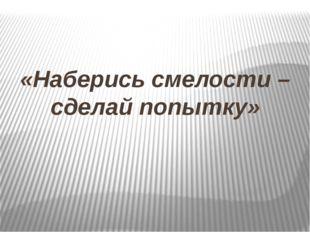 «Наберись смелости – сделай попытку»