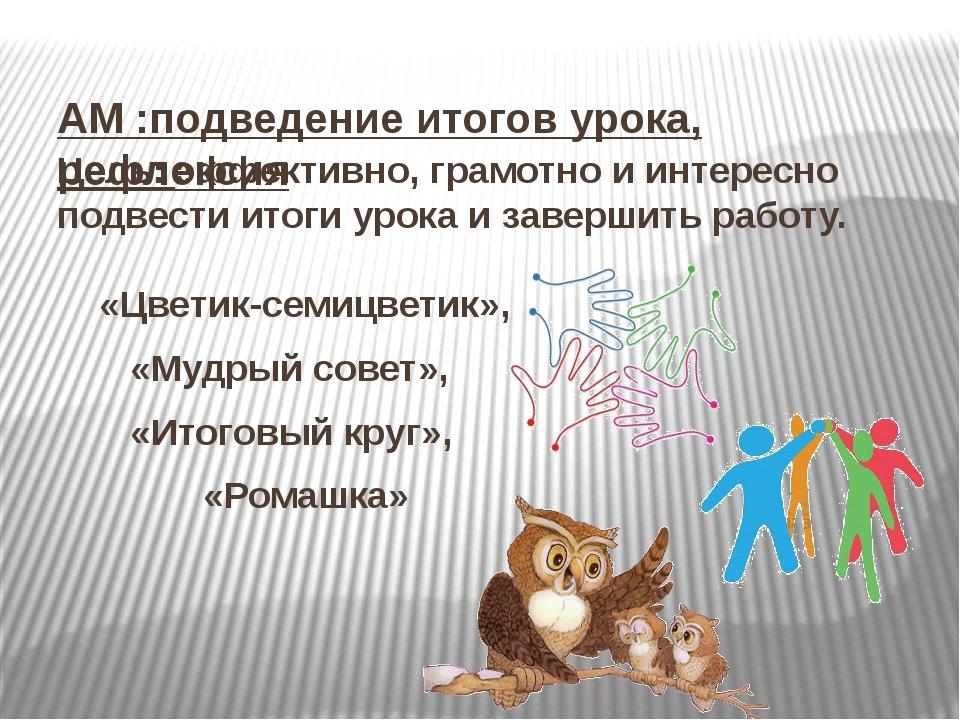 АМ :подведение итогов урока, рефлексия Цель: эффективно, грамотно и интересн...