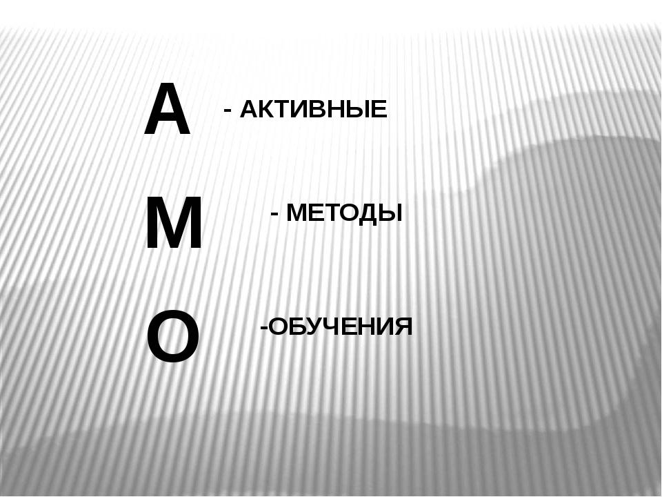 А О М - АКТИВНЫЕ -ОБУЧЕНИЯ - МЕТОДЫ