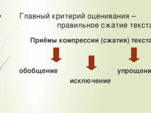 Главный критерий оценивания – правильное сжатие текста Приёмы компрессии