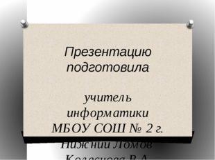 Презентацию подготовила учитель информатики МБОУ СОШ № 2 г. Нижний Ломов Коле