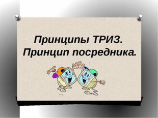 Принципы ТРИЗ. Принцип посредника.