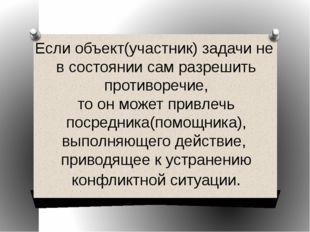 Если объект(участник) задачи не в состоянии сам разрешить противоречие, то он