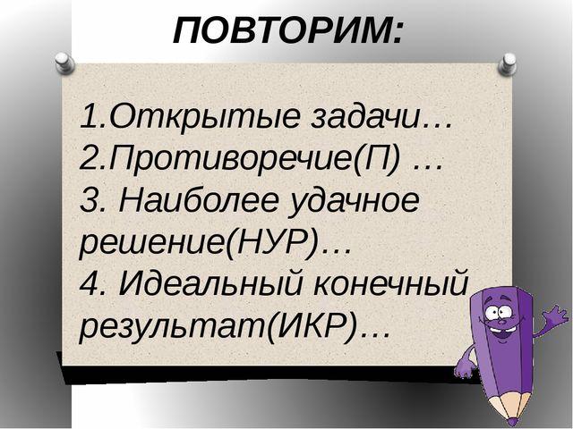 ПОВТОРИМ: 1.Открытые задачи… 2.Противоречие(П) … 3. Наиболее удачное решение(...