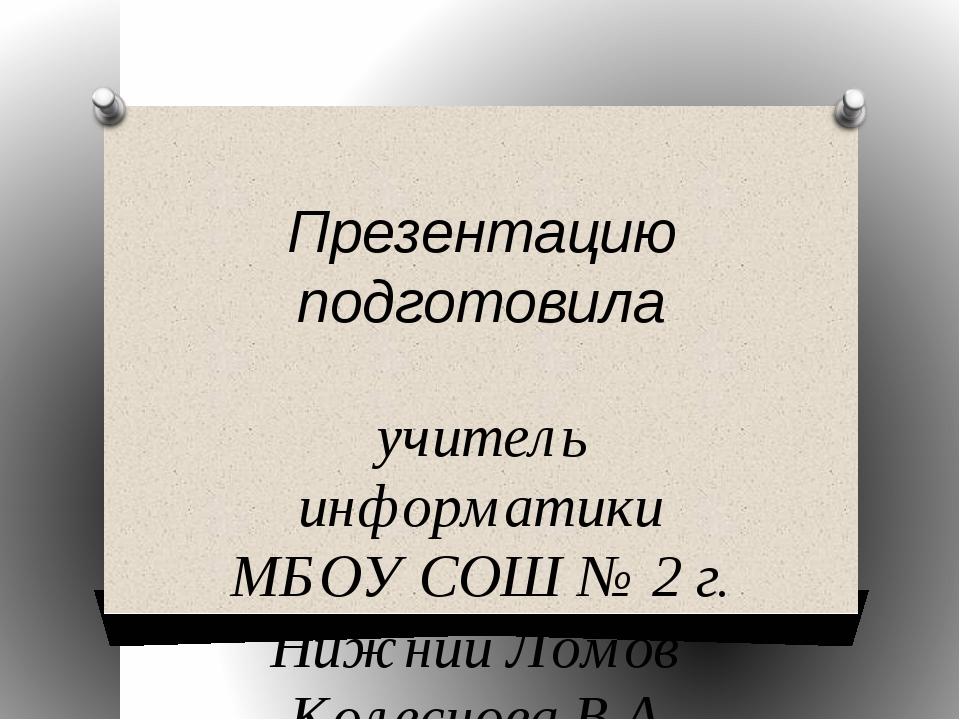 Презентацию подготовила учитель информатики МБОУ СОШ № 2 г. Нижний Ломов Коле...