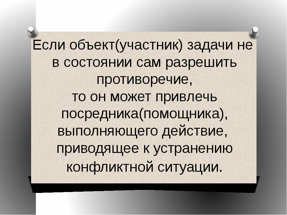 Если объект(участник) задачи не в состоянии сам разрешить противоречие, то он...