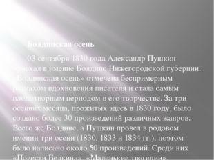 Болдинская осень 03 сентября 1830 года Александр Пушкин приехал в имение Бол