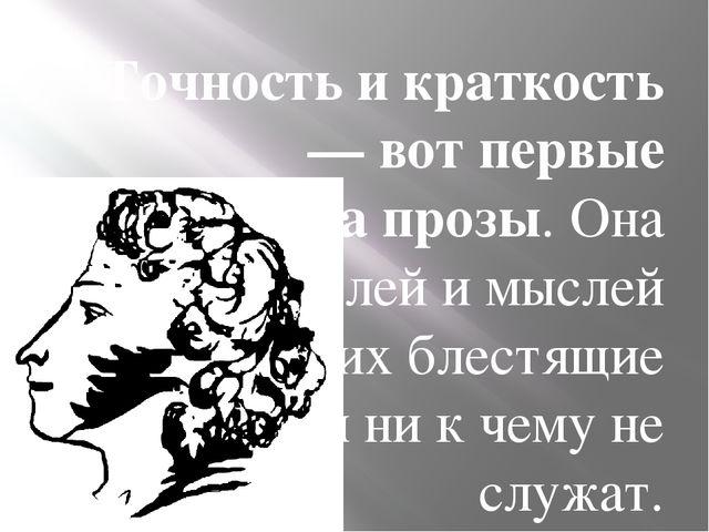 """""""Точность и краткость — вот первые достоинства прозы. Она требует мыслей и мы..."""