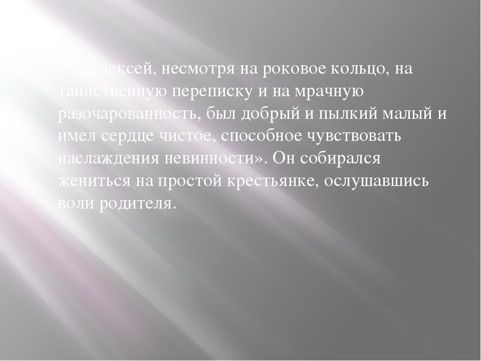 «…Алексей, несмотря на роковое кольцо, на таинственную переписку и на мрачную...