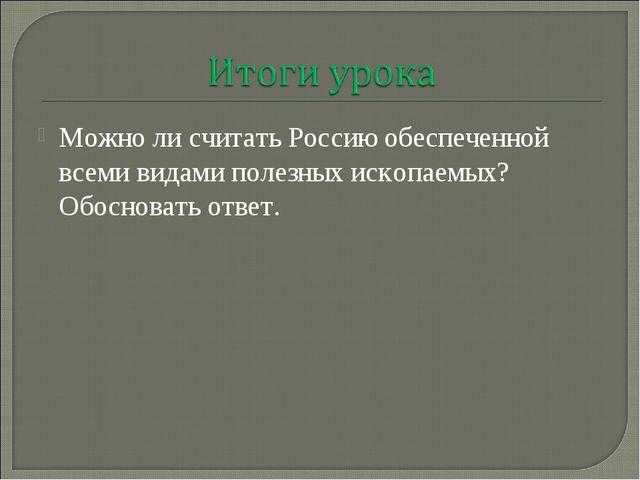 Можно ли считать Россию обеспеченной всеми видами полезных ископаемых? Обосно...