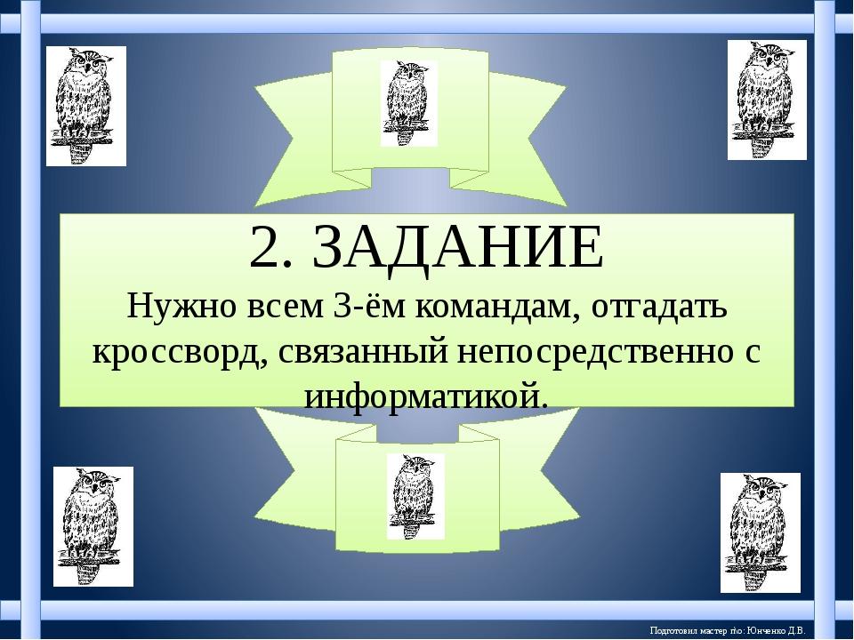 Подготовил мастер п\о: Юнченко Д.В. 2. ЗАДАНИЕ Нужно всем 3-ём командам, отга...