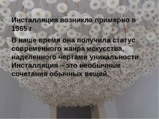 Инсталляция возникла примерно в 1965 г В наше время она получила статус совре