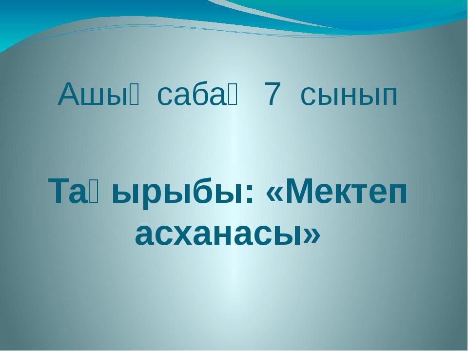 Ашық сабақ 7 сынып Тақырыбы: «Мектеп асханасы»
